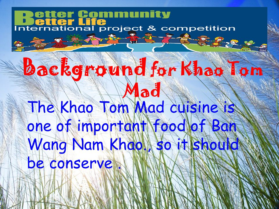 Background for Khao Tom Mad The Khao Tom Mad cuisine is one of important food of Ban Wang Nam Khao., so it should be conserve.