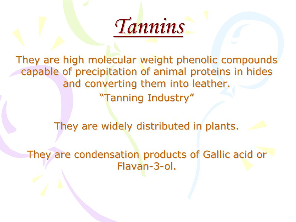 Tannins They are high molecular weight phenolic compounds capable of precipitation of animal proteins in hides and converting them into leather.