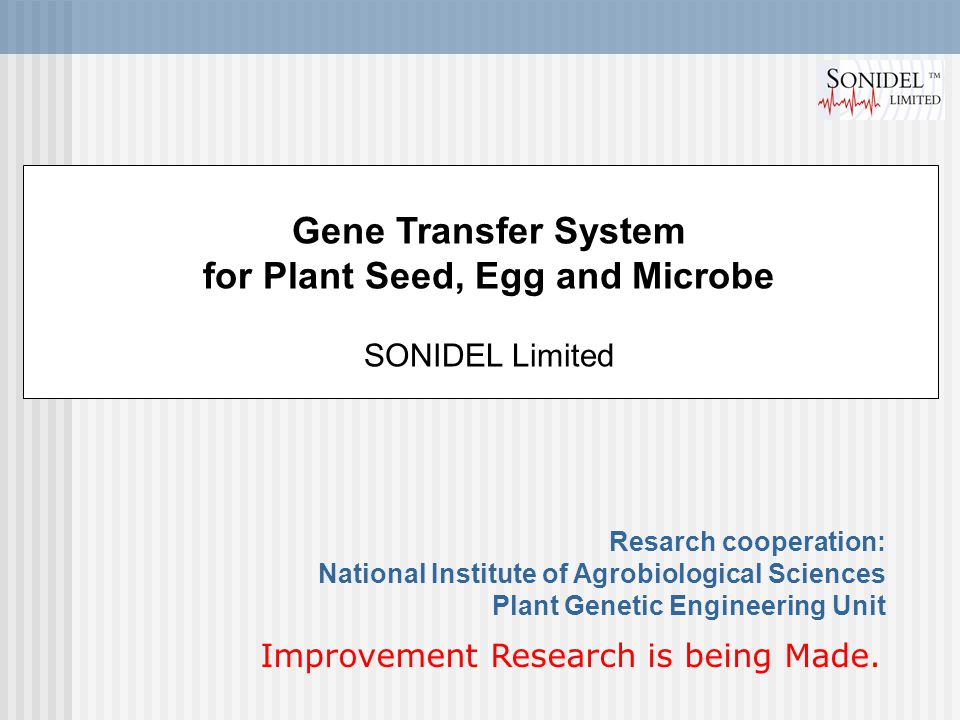 Gene Transfer System for Plant Seed, Egg and Microbe SONIDEL Limited Resarch cooperation: National Institute of Agrobiological Sciences Plant Genetic Engineering Unit Improvement Research is being Made.