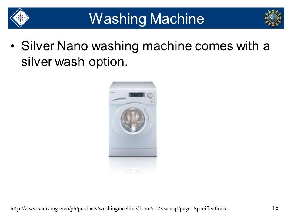 15 Washing Machine Silver Nano washing machine comes with a silver wash option. http://www.samsung.com/ph/products/washingmachine/drum/c1235a.asp?page
