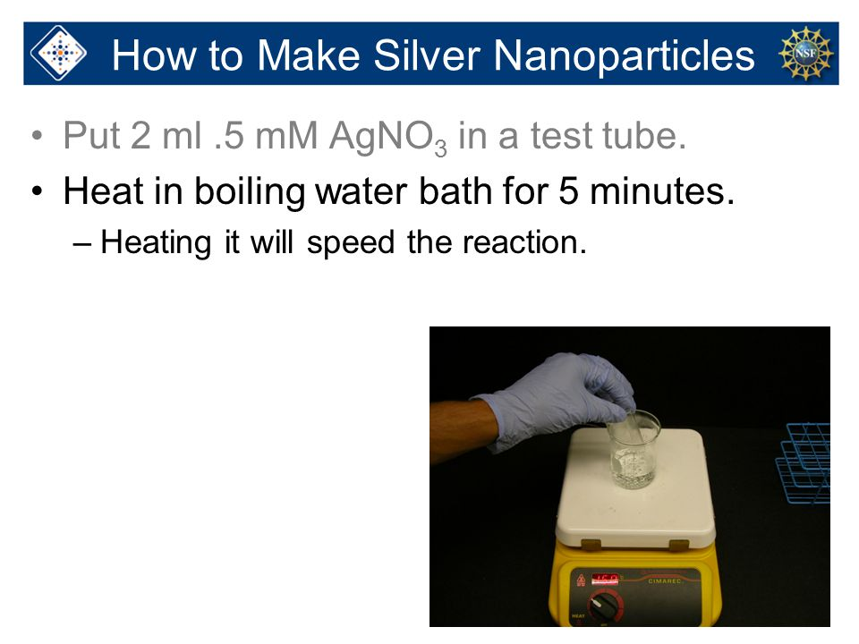 18 Put 2 ml.5 mM AgNO 3 in a test tube. Heat in boiling water bath for 5 minutes. –Heating it will speed the reaction. How to Make Silver Nanoparticle