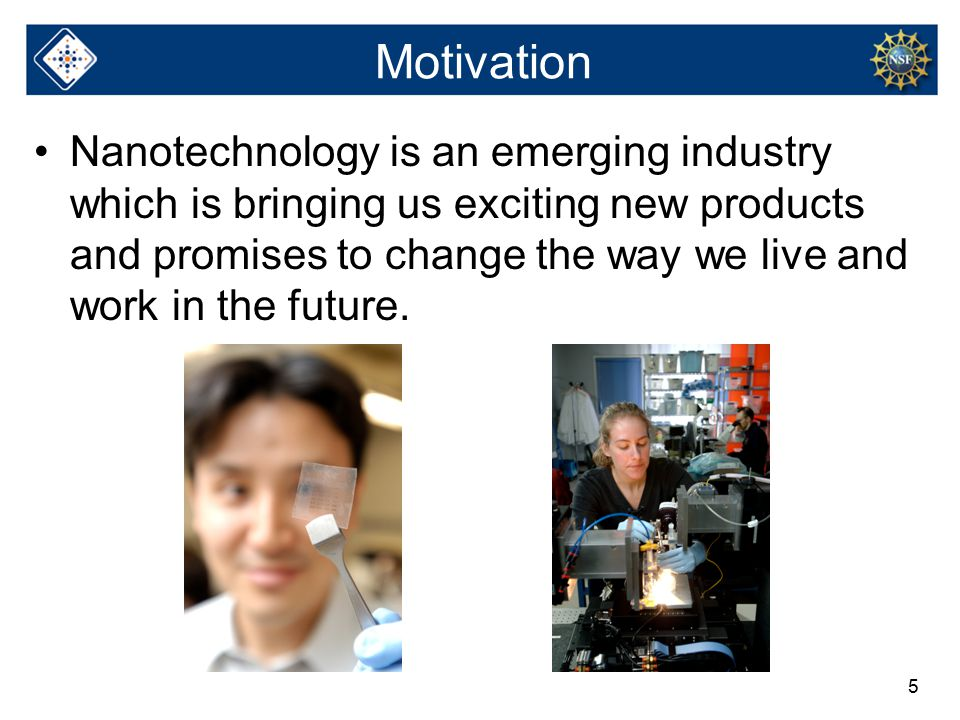5 Motivation Nanotechnology is an emerging industry which is bringing us exciting new products and promises to change the way we live and work in the future.