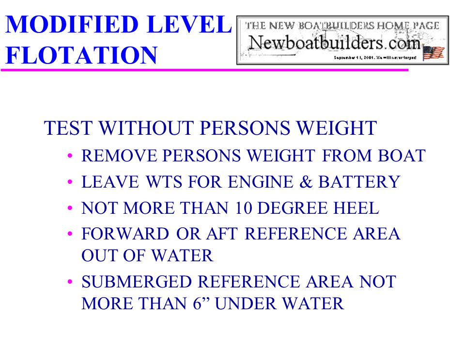 MODIFIED LEVEL FLOTATION TEST WITHOUT PERSONS WEIGHT REMOVE PERSONS WEIGHT FROM BOAT LEAVE WTS FOR ENGINE & BATTERY NOT MORE THAN 10 DEGREE HEEL FORWA