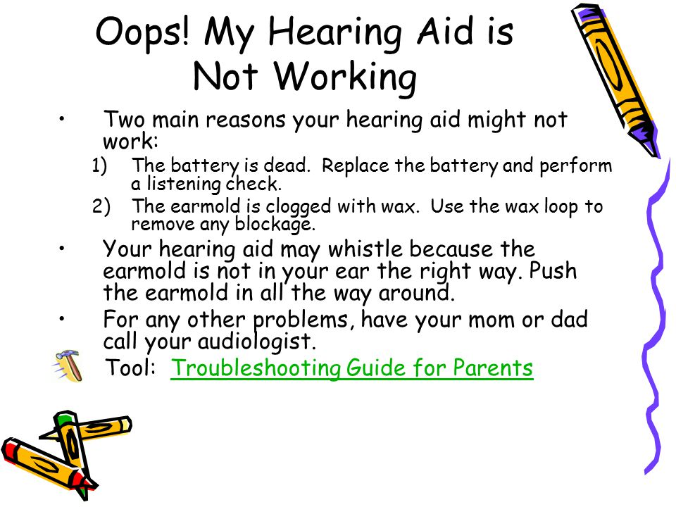 Oops! My Hearing Aid is Not Working Two main reasons your hearing aid might not work: 1)The battery is dead. Replace the battery and perform a listeni