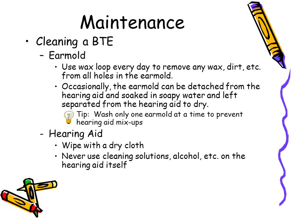 Maintenance Cleaning a BTE –Earmold Use wax loop every day to remove any wax, dirt, etc. from all holes in the earmold. Occasionally, the earmold can