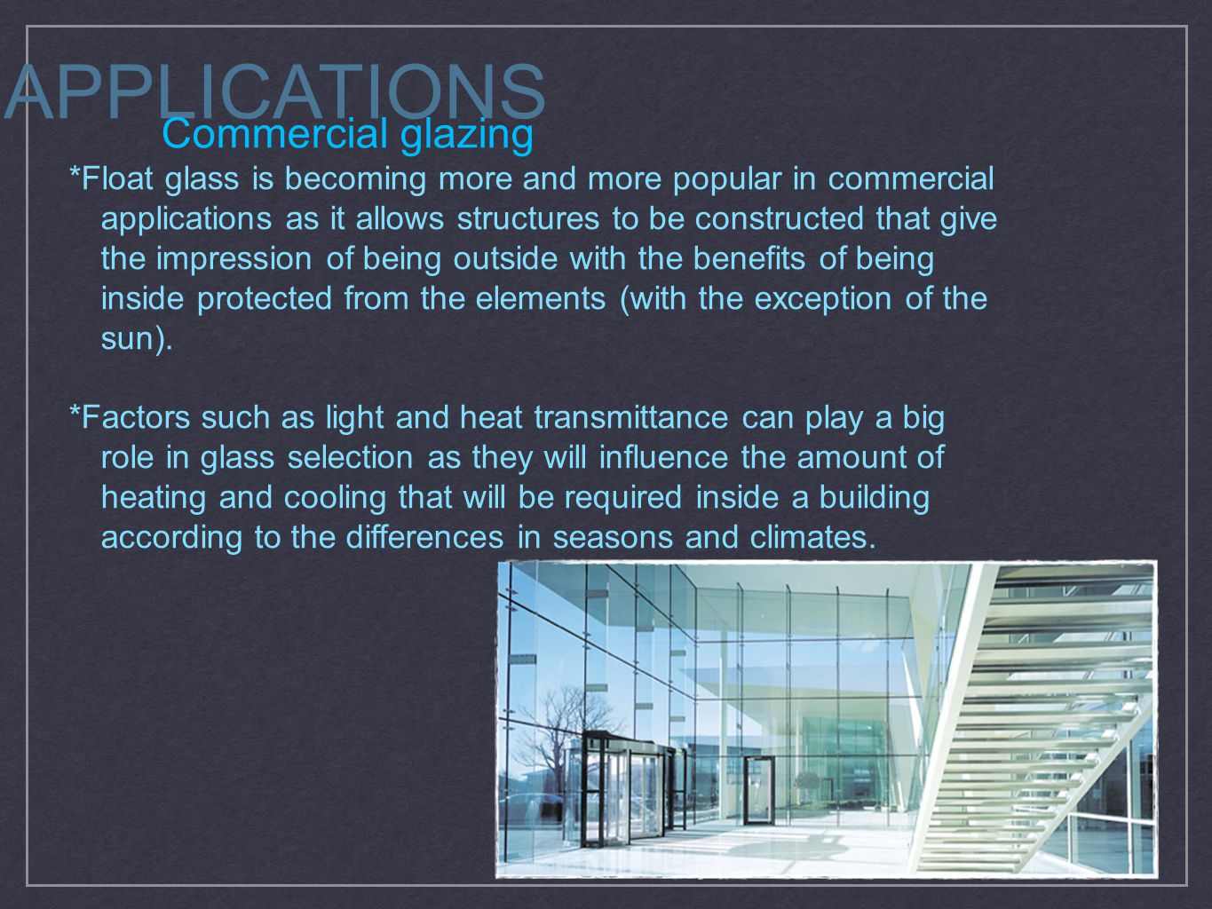 APPLICATIONS Commercial glazing *Float glass is becoming more and more popular in commercial applications as it allows structures to be constructed that give the impression of being outside with the benefits of being inside protected from the elements (with the exception of the sun).