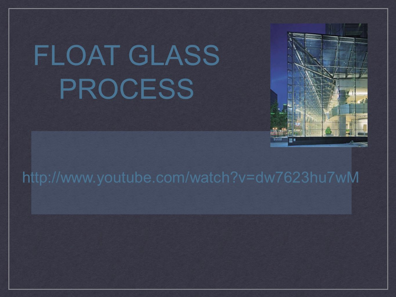 FLOAT GLASS PROCESS http://www.youtube.com/watch v=dw7623hu7wM