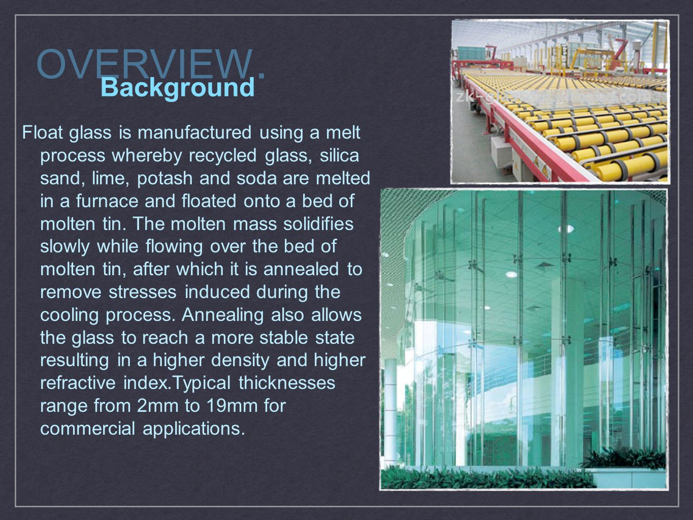 OVERVIEW. Background Float glass is manufactured using a melt process whereby recycled glass, silica sand, lime, potash and soda are melted in a furna