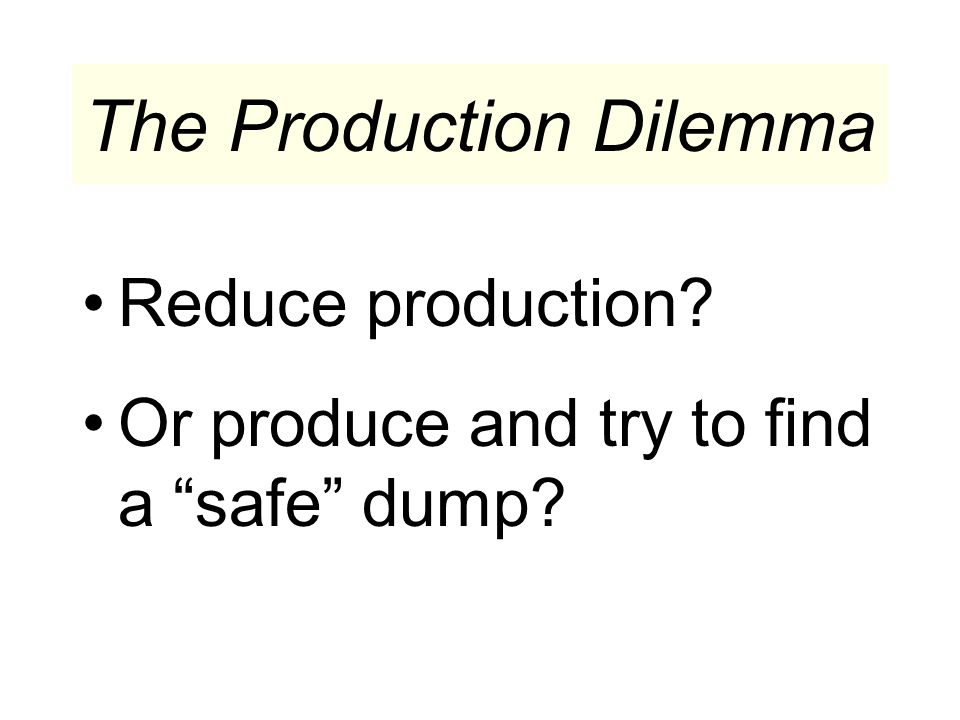 The Production Dilemma Reduce production Or produce and try to find a safe dump