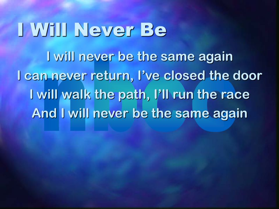 I Will Never Be I will never be the same again I can never return, I've closed the door I will walk the path, I'll run the race And I will never be the same again