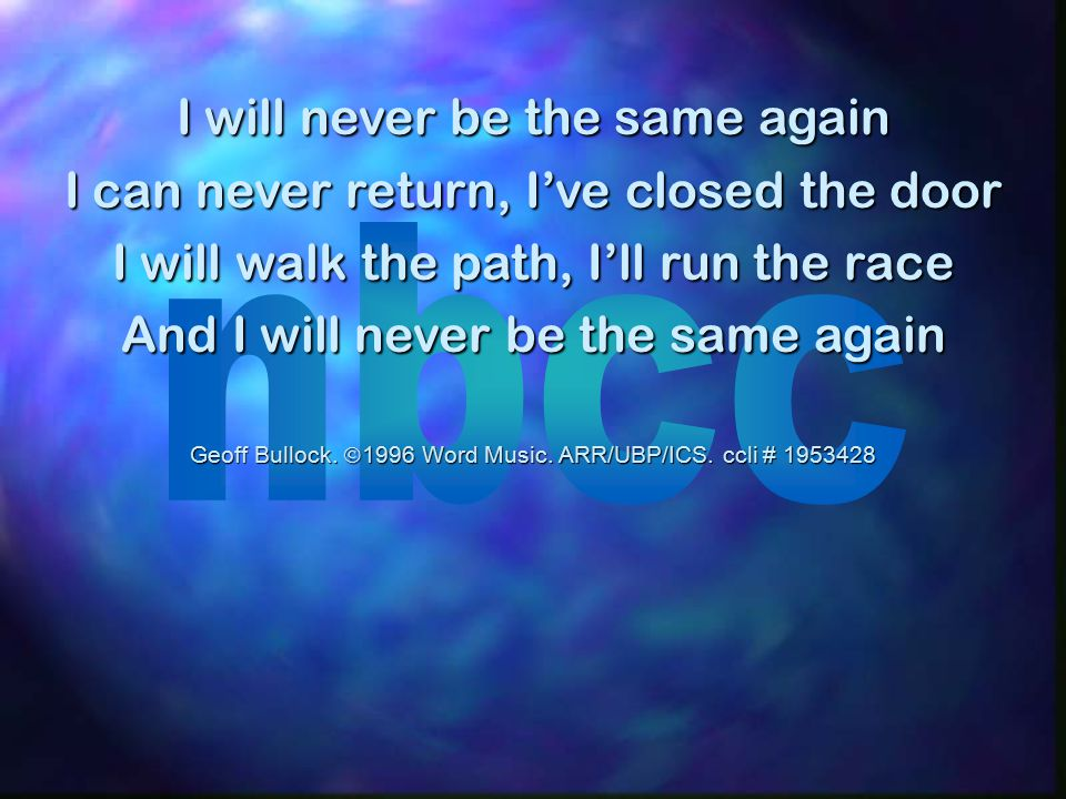 I will never be the same again I can never return, I've closed the door I will walk the path, I'll run the race And I will never be the same again Geoff Bullock.