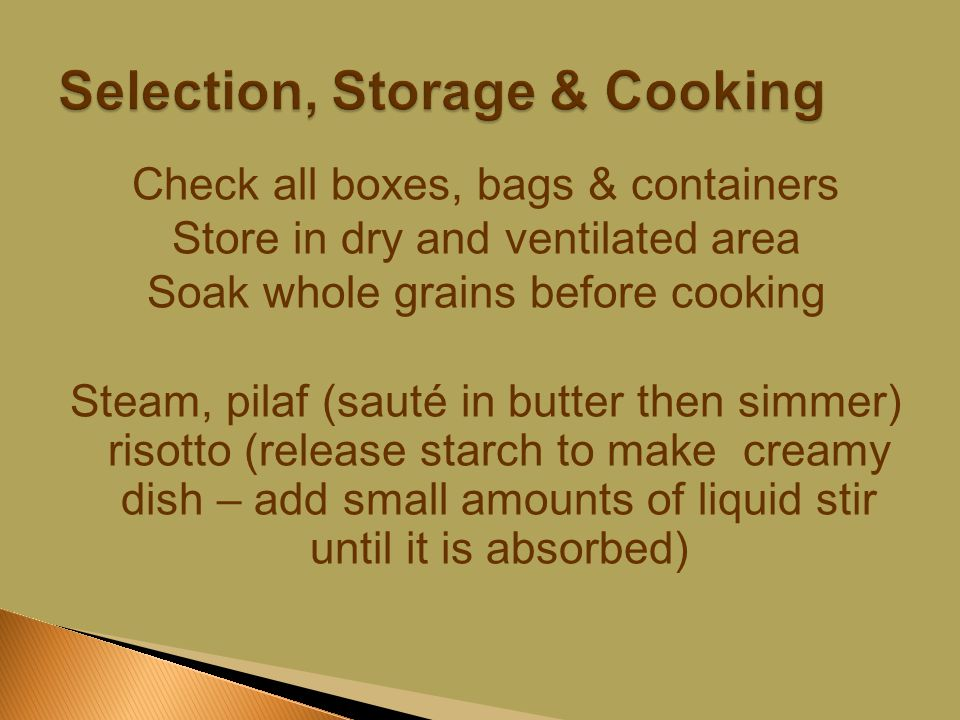 Check all boxes, bags & containers Store in dry and ventilated area Soak whole grains before cooking Steam, pilaf (sauté in butter then simmer) risotto (release starch to make creamy dish – add small amounts of liquid stir until it is absorbed)