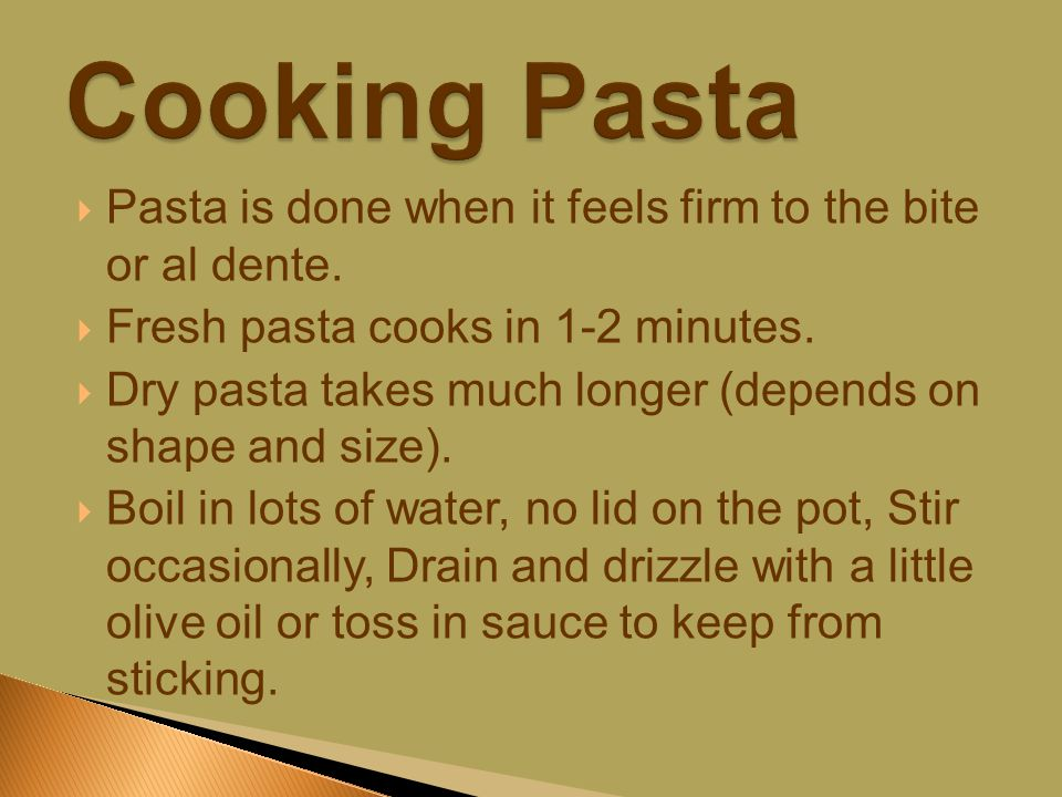  Pasta is done when it feels firm to the bite or al dente.