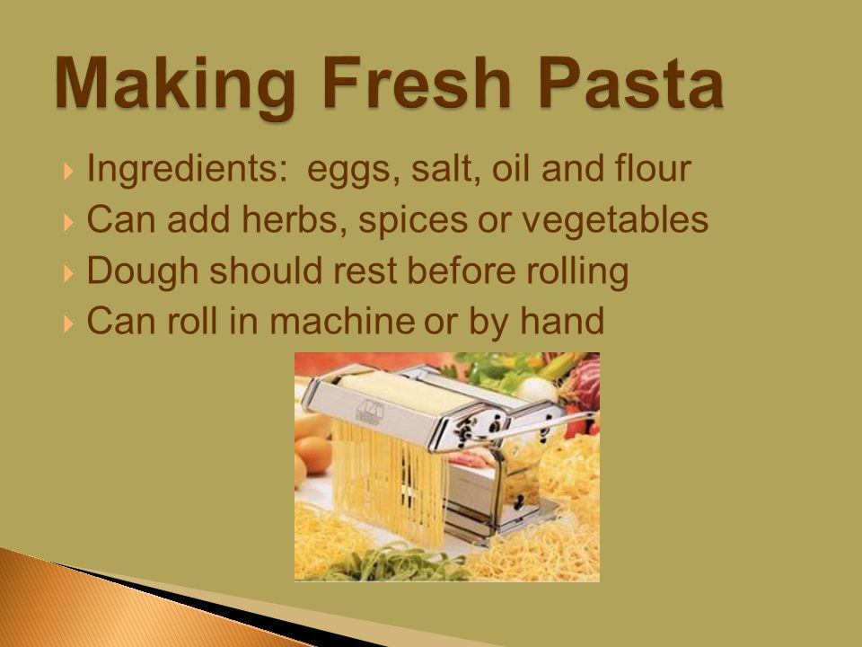  Ingredients: eggs, salt, oil and flour  Can add herbs, spices or vegetables  Dough should rest before rolling  Can roll in machine or by hand