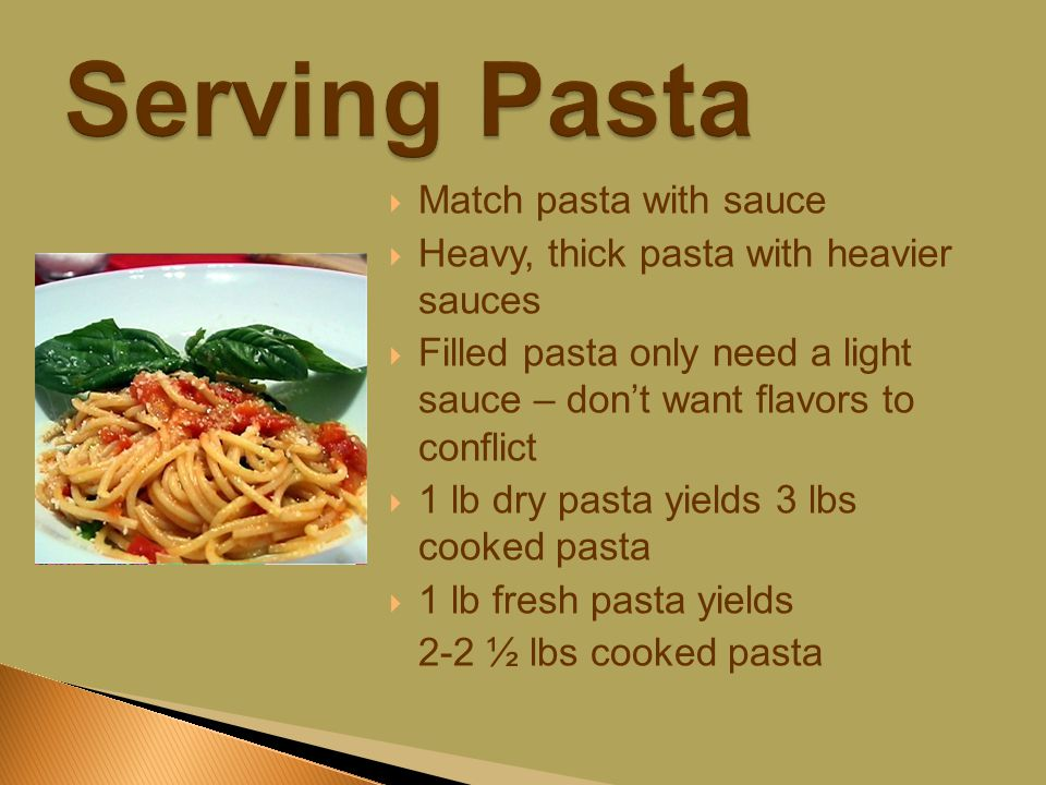  Match pasta with sauce  Heavy, thick pasta with heavier sauces  Filled pasta only need a light sauce – don't want flavors to conflict  1 lb dry pasta yields 3 lbs cooked pasta  1 lb fresh pasta yields 2-2 ½ lbs cooked pasta