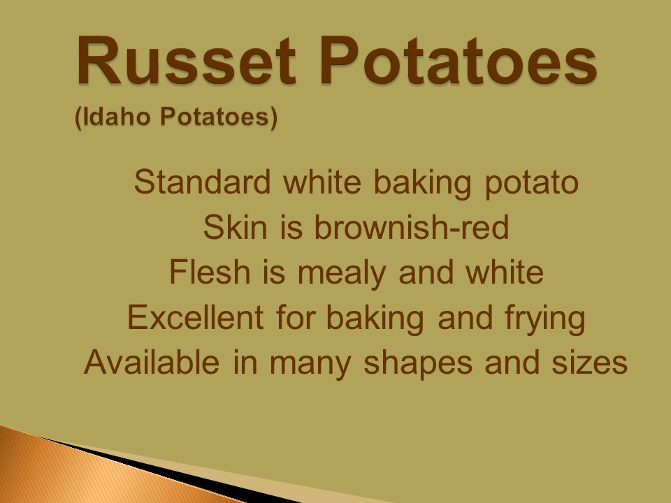Standard white baking potato Skin is brownish-red Flesh is mealy and white Excellent for baking and frying Available in many shapes and sizes