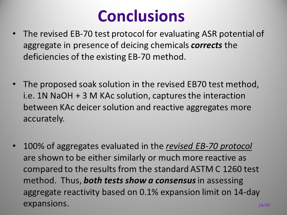 Conclusions The revised EB-70 test protocol for evaluating ASR potential of aggregate in presence of deicing chemicals corrects the deficiencies of the existing EB-70 method.
