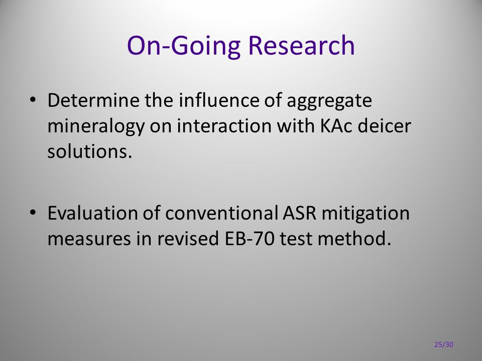 On-Going Research Determine the influence of aggregate mineralogy on interaction with KAc deicer solutions. Evaluation of conventional ASR mitigation