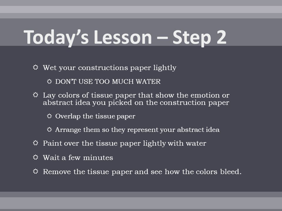  Wet your constructions paper lightly  DON'T USE TOO MUCH WATER  Lay colors of tissue paper that show the emotion or abstract idea you picked on the construction paper  Overlap the tissue paper  Arrange them so they represent your abstract idea  Paint over the tissue paper lightly with water  Wait a few minutes  Remove the tissue paper and see how the colors bleed.