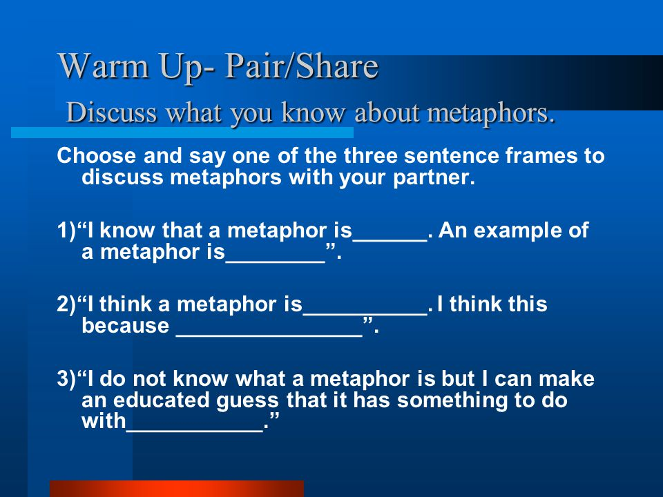 Warm Up- Pair/Share Discuss what you know about metaphors. Choose and say one of the three sentence frames to discuss metaphors with your partner. 1)""