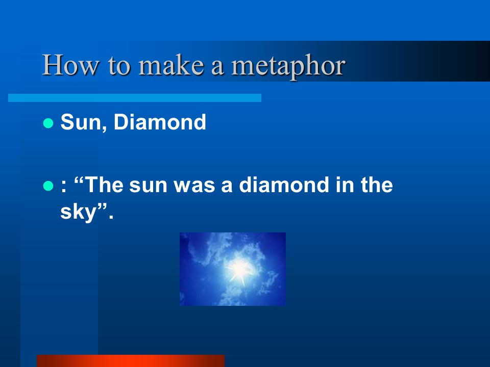 "How to make a metaphor Sun, Diamond : ""The sun was a diamond in the sky""."