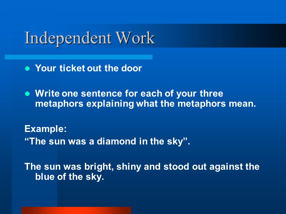 "Independent Work Your ticket out the door Write one sentence for each of your three metaphors explaining what the metaphors mean. Example: ""The sun wa"