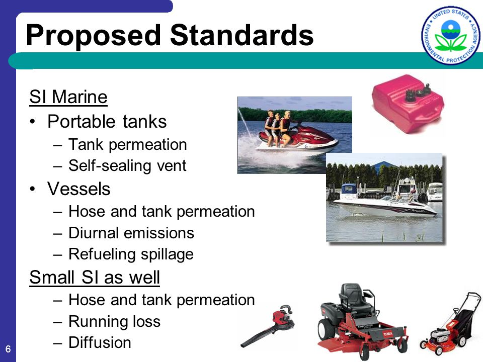 6 Proposed Standards SI Marine Portable tanks –Tank permeation –Self-sealing vent Vessels –Hose and tank permeation –Diurnal emissions –Refueling spil