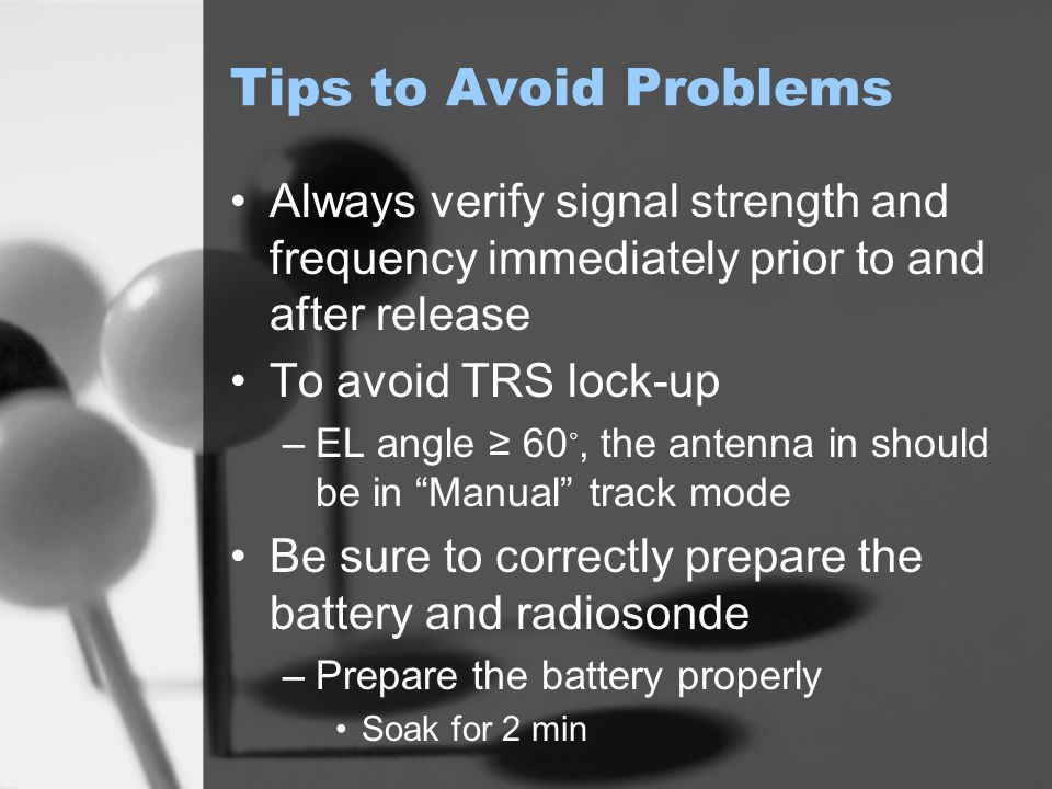 Tips to Avoid Problems Always verify signal strength and frequency immediately prior to and after release To avoid TRS lock-up –EL angle ≥ 60 ◦, the antenna in should be in Manual track mode Be sure to correctly prepare the battery and radiosonde –Prepare the battery properly Soak for 2 min