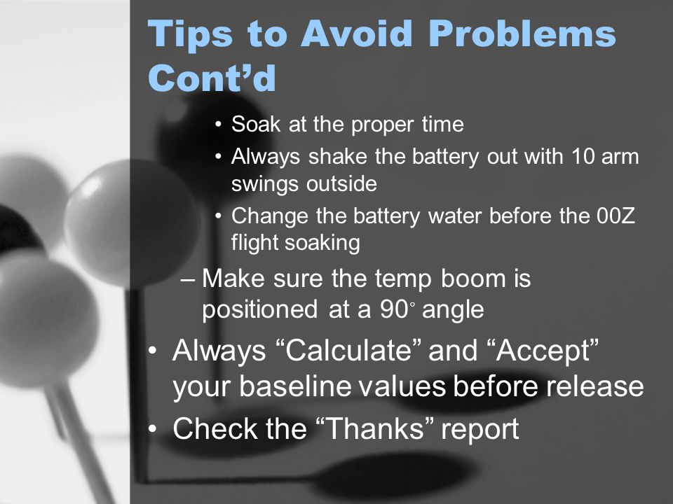 Tips to Avoid Problems Cont'd Soak at the proper time Always shake the battery out with 10 arm swings outside Change the battery water before the 00Z flight soaking –Make sure the temp boom is positioned at a 90 ◦ angle Always Calculate and Accept your baseline values before release Check the Thanks report