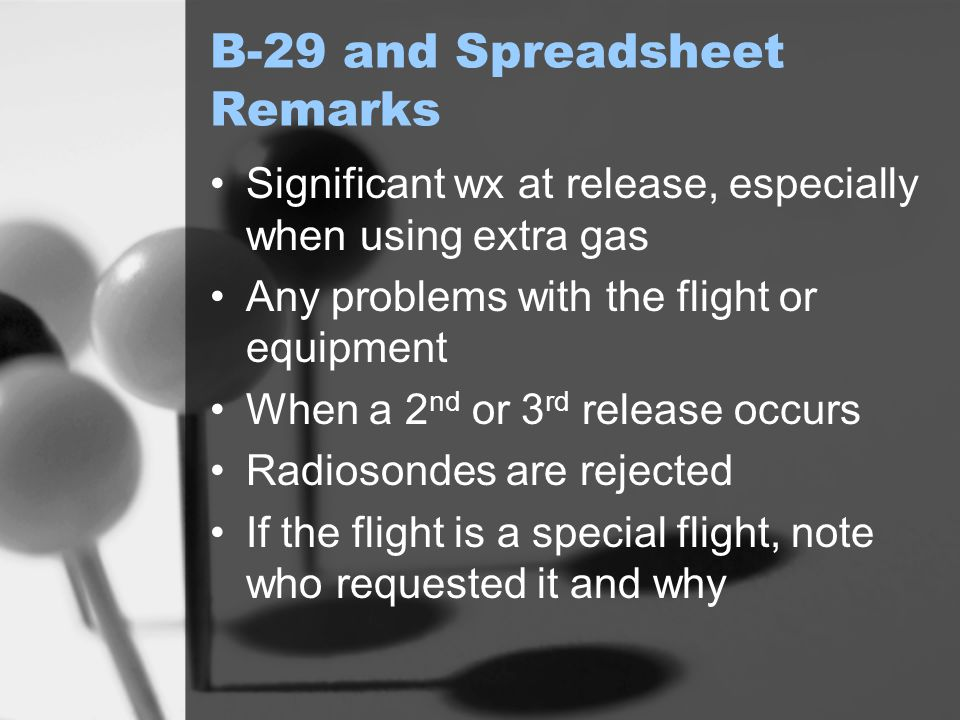B-29 and Spreadsheet Remarks Significant wx at release, especially when using extra gas Any problems with the flight or equipment When a 2 nd or 3 rd release occurs Radiosondes are rejected If the flight is a special flight, note who requested it and why