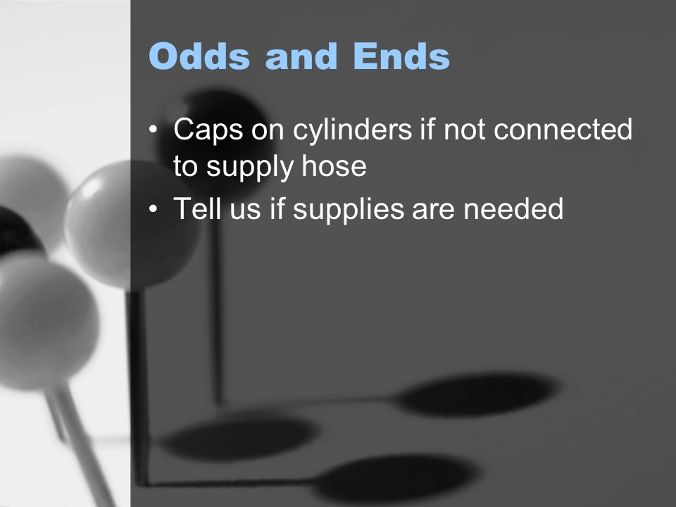 Odds and Ends Caps on cylinders if not connected to supply hose Tell us if supplies are needed