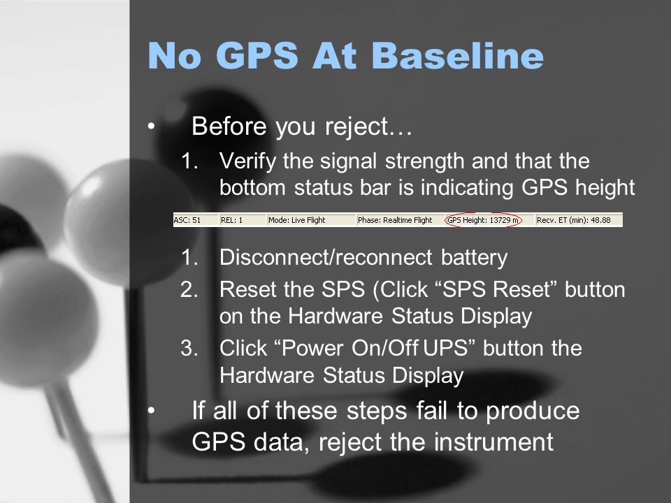 No GPS At Baseline Before you reject… 1.Verify the signal strength and that the bottom status bar is indicating GPS height 1.Disconnect/reconnect battery 2.Reset the SPS (Click SPS Reset button on the Hardware Status Display 3.Click Power On/Off UPS button the Hardware Status Display If all of these steps fail to produce GPS data, reject the instrument