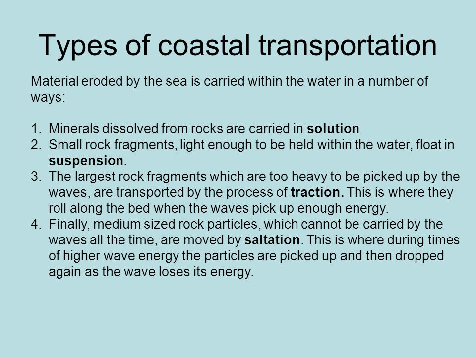 Types of coastal transportation Material eroded by the sea is carried within the water in a number of ways: 1.Minerals dissolved from rocks are carried in solution 2.Small rock fragments, light enough to be held within the water, float in suspension.