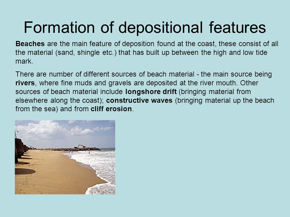 Formation of depositional features Beaches are the main feature of deposition found at the coast, these consist of all the material (sand, shingle etc.) that has built up between the high and low tide mark.