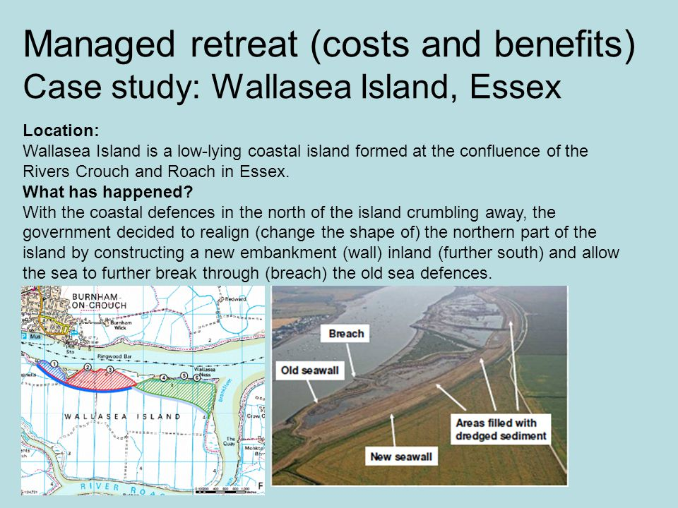 Managed retreat (costs and benefits) Case study: Wallasea Island, Essex Location: Wallasea Island is a low-lying coastal island formed at the confluence of the Rivers Crouch and Roach in Essex.