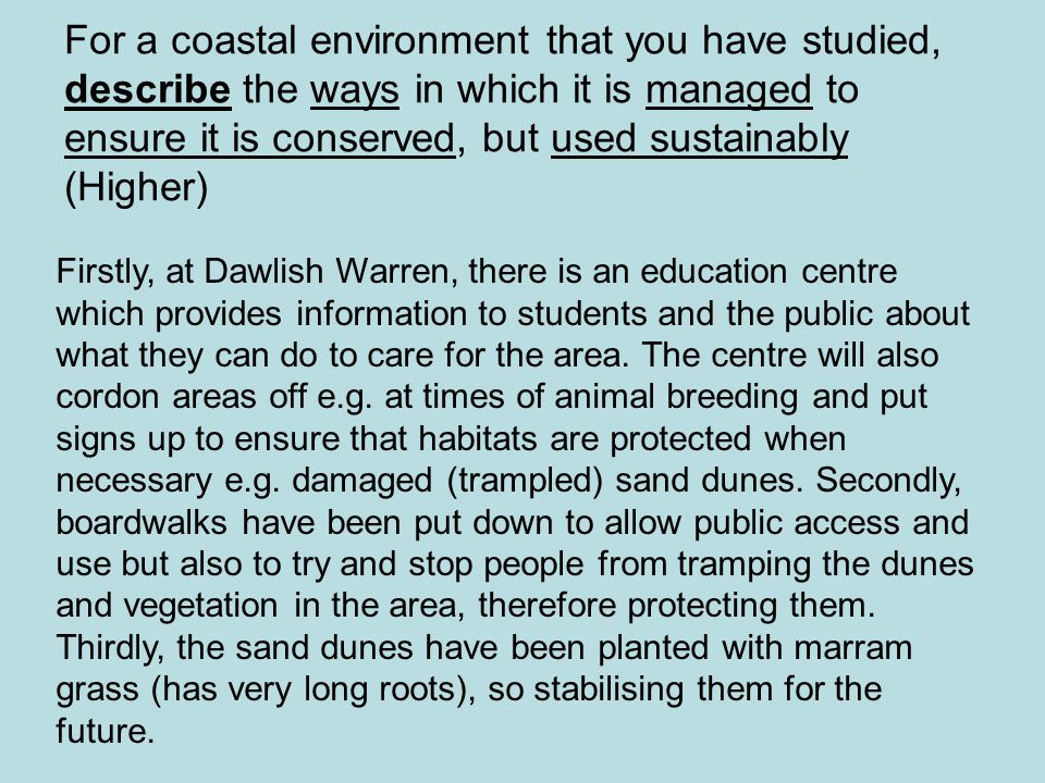 For a coastal environment that you have studied, describe the ways in which it is managed to ensure it is conserved, but used sustainably (Higher) Firstly, at Dawlish Warren, there is an education centre which provides information to students and the public about what they can do to care for the area.