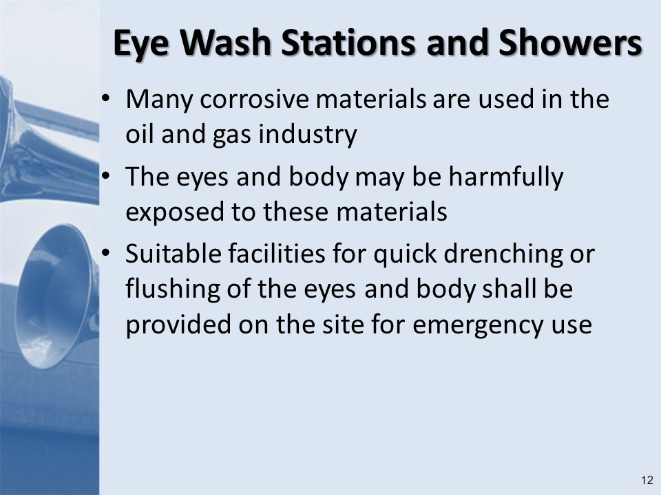12 Eye Wash Stations and Showers Many corrosive materials are used in the oil and gas industry The eyes and body may be harmfully exposed to these materials Suitable facilities for quick drenching or flushing of the eyes and body shall be provided on the site for emergency use