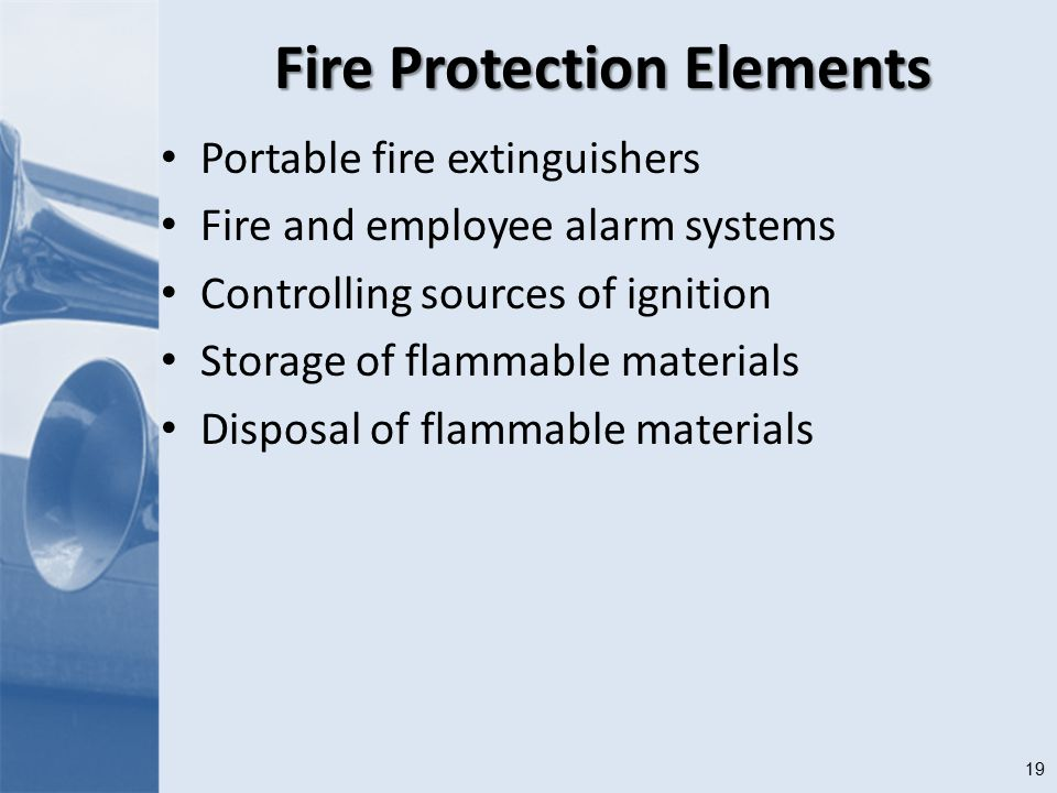 19 Fire Protection Elements Portable fire extinguishers Fire and employee alarm systems Controlling sources of ignition Storage of flammable materials Disposal of flammable materials