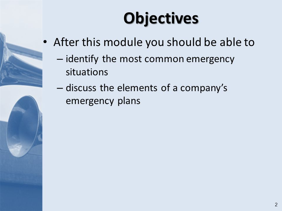 2Objectives After this module you should be able to – identify the most common emergency situations – discuss the elements of a company's emergency plans