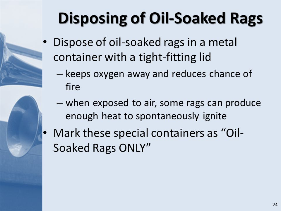 24 Disposing of Oil-Soaked Rags Dispose of oil-soaked rags in a metal container with a tight-fitting lid – keeps oxygen away and reduces chance of fire – when exposed to air, some rags can produce enough heat to spontaneously ignite Mark these special containers as Oil- Soaked Rags ONLY