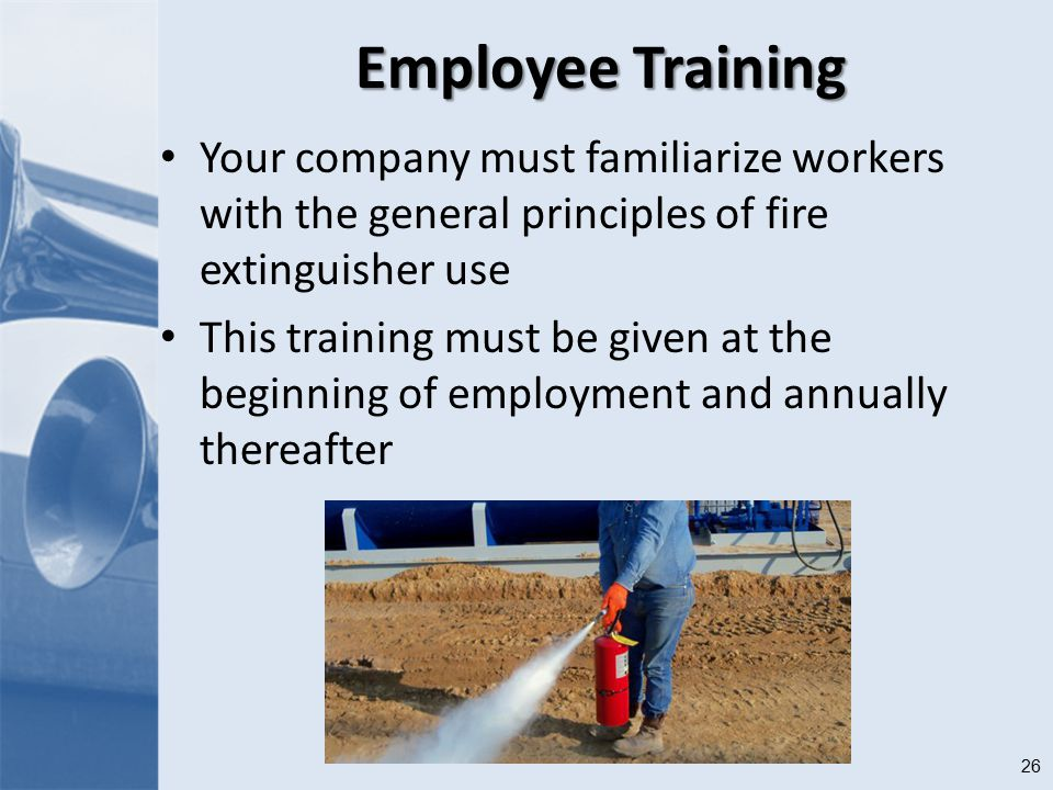 26 Employee Training Your company must familiarize workers with the general principles of fire extinguisher use This training must be given at the beginning of employment and annually thereafter