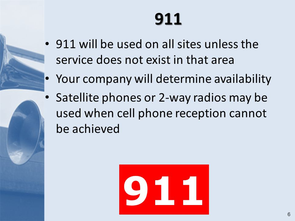6911 911 will be used on all sites unless the service does not exist in that area Your company will determine availability Satellite phones or 2-way radios may be used when cell phone reception cannot be achieved 911