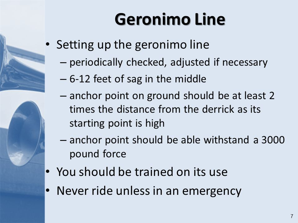 7 Geronimo Line Setting up the geronimo line – periodically checked, adjusted if necessary – 6-12 feet of sag in the middle – anchor point on ground should be at least 2 times the distance from the derrick as its starting point is high – anchor point should be able withstand a 3000 pound force You should be trained on its use Never ride unless in an emergency