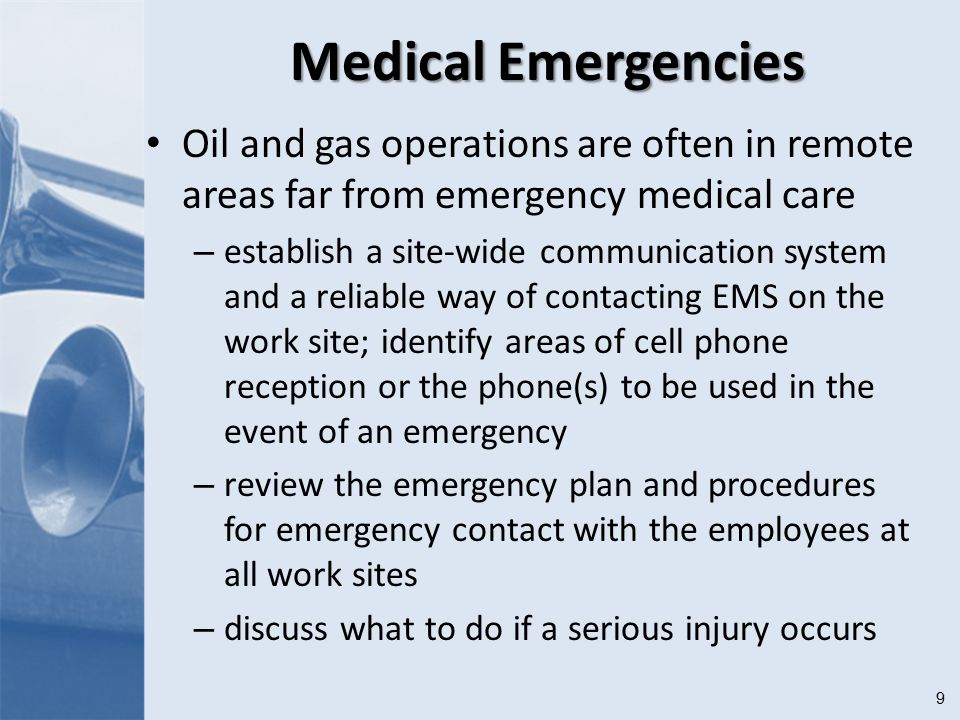 9 Medical Emergencies Oil and gas operations are often in remote areas far from emergency medical care – establish a site-wide communication system and a reliable way of contacting EMS on the work site; identify areas of cell phone reception or the phone(s) to be used in the event of an emergency – review the emergency plan and procedures for emergency contact with the employees at all work sites – discuss what to do if a serious injury occurs