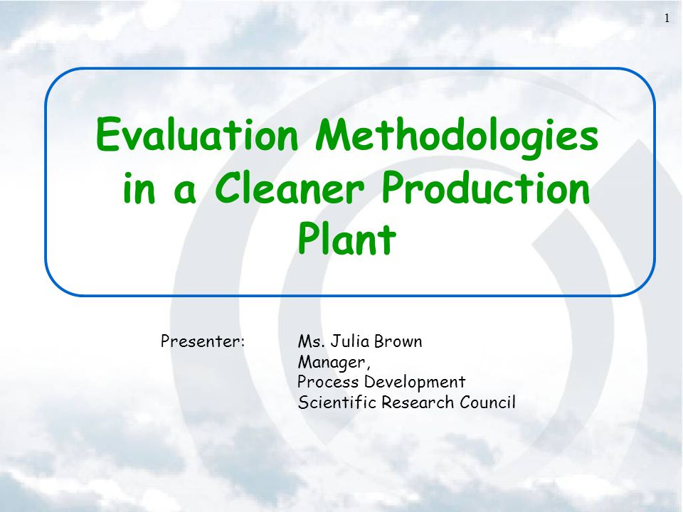 1 Evaluation Methodologies in a Cleaner Production Plant Presenter:Ms. Julia Brown Manager, Process Development Scientific Research Council
