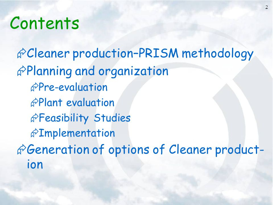 2 Contents  Cleaner production–PRISM methodology  Planning and organization  Pre-evaluation  Plant evaluation  Feasibility Studies  Implementation  Generation of options of Cleaner product- ion
