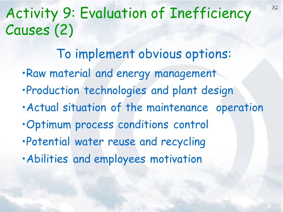 32 To implement obvious options: Raw material and energy management Production technologies and plant design Actual situation of the maintenance operation Optimum process conditions control Potential water reuse and recycling Abilities and employees motivation Activity 9: Evaluation of Inefficiency Causes (2)