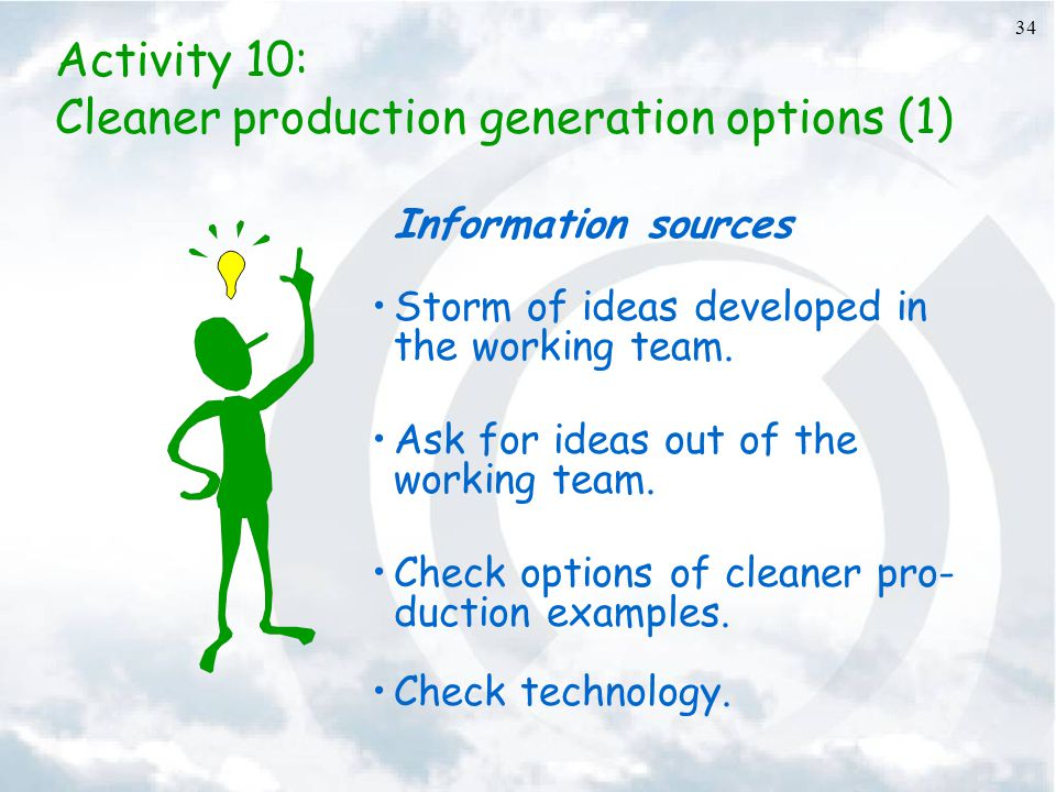 34 Activity 10: Cleaner production generation options (1) Information sources Storm of ideas developed in the working team. Ask for ideas out of the w