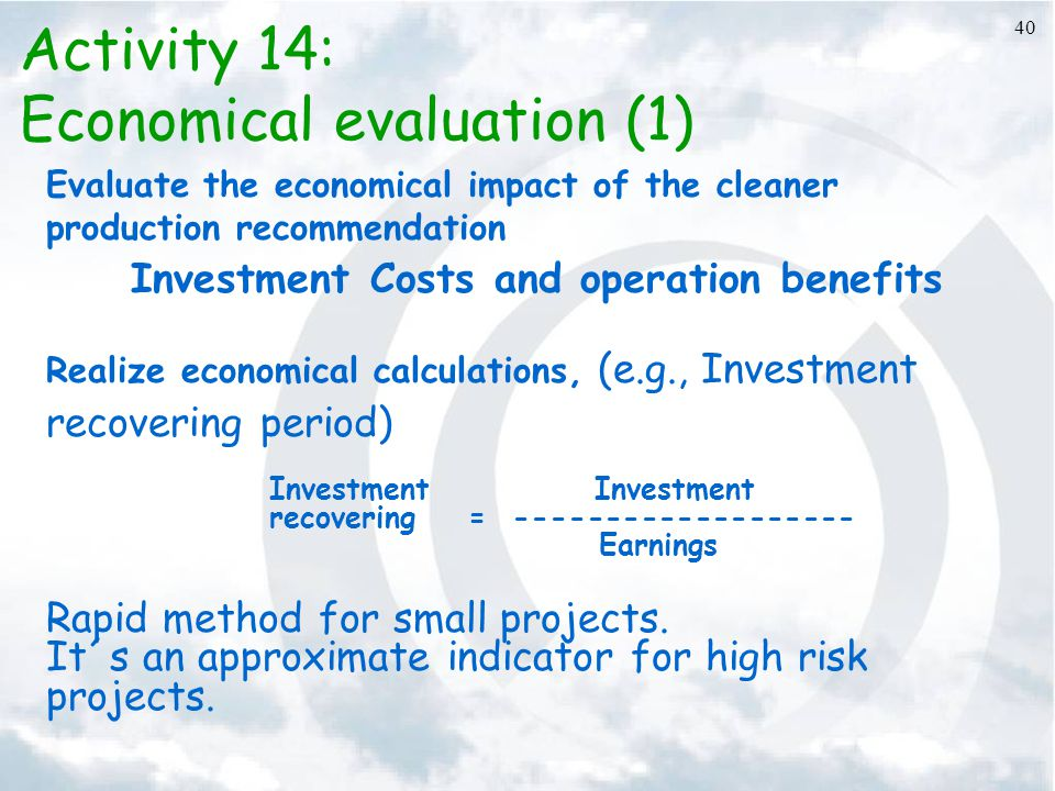 40 Activity 14: Economical evaluation (1) Evaluate the economical impact of the cleaner production recommendation Investment Costs and operation benef