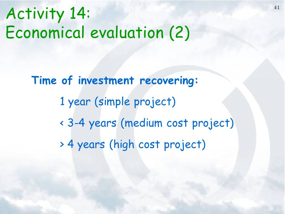 41 Activity 14: Economical evaluation (2) Time of investment recovering: 1 year (simple project) < 3-4 years (medium cost project) > 4 years (high cos